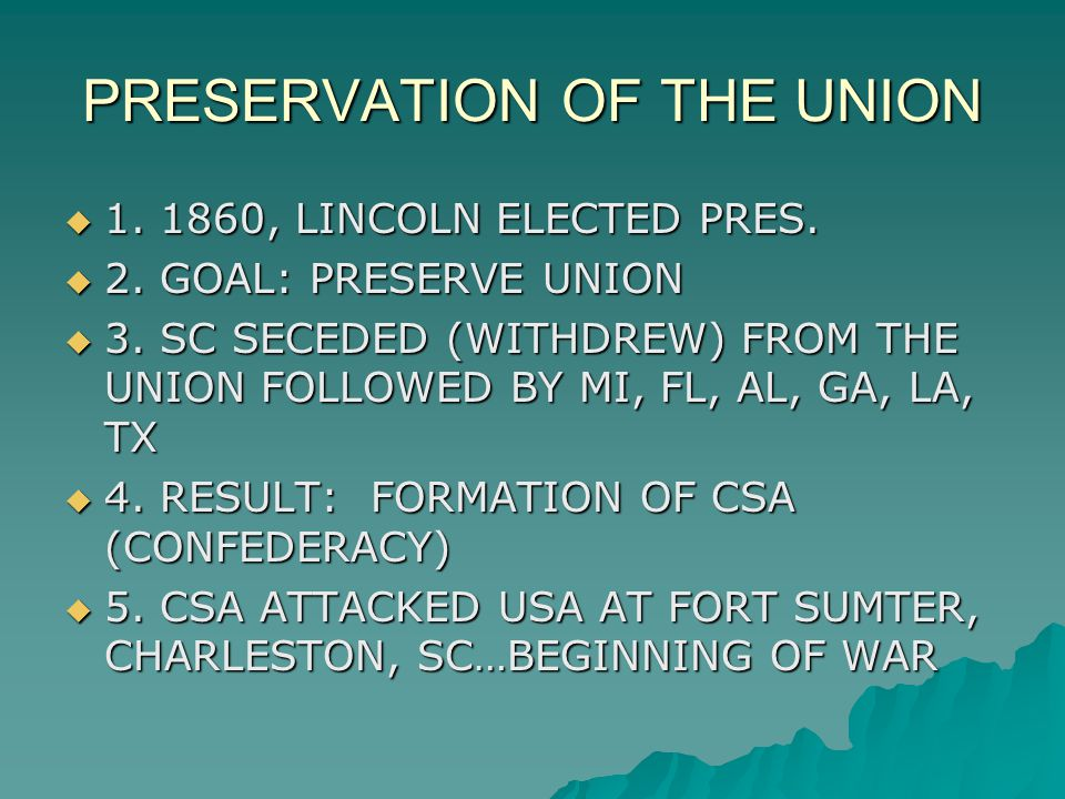 PRESERVATION OF THE UNION  1. 1860, LINCOLN ELECTED PRES.  2. GOAL: PRESERVE UNION  3. SC SECEDED (WITHDREW) FROM THE UNION FOLLOWED BY MI, FL, AL,