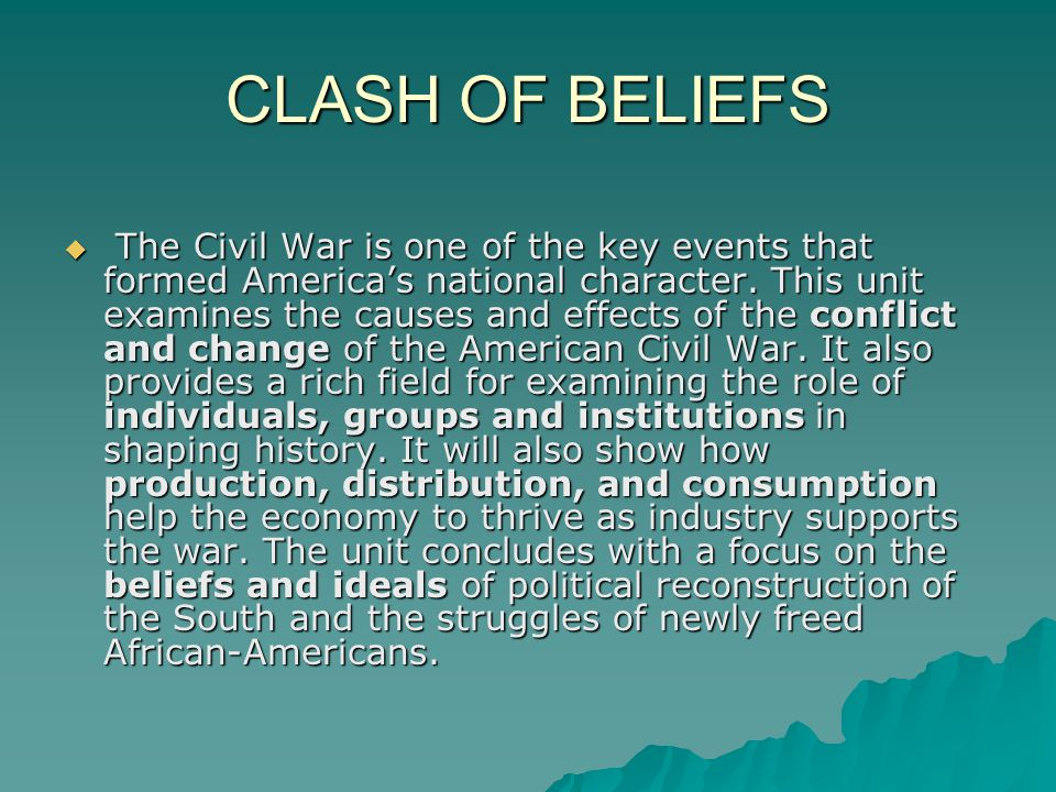 CLASH OF BELIEFS  The Civil War is one of the key events that formed America's national character. This unit examines the causes and effects of the c