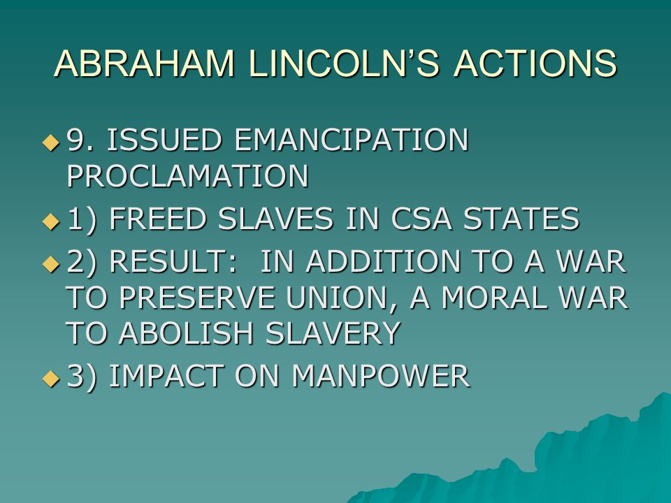 ABRAHAM LINCOLN'S ACTIONS  9. ISSUED EMANCIPATION PROCLAMATION  1) FREED SLAVES IN CSA STATES  2) RESULT: IN ADDITION TO A WAR TO PRESERVE UNION, A