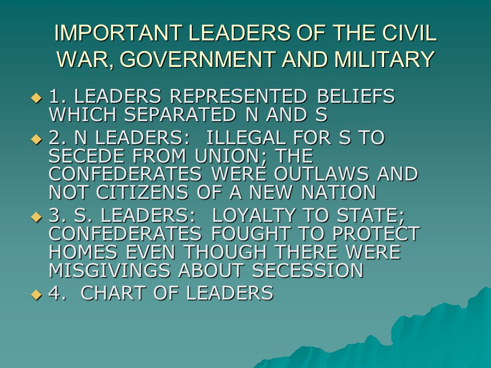 IMPORTANT LEADERS OF THE CIVIL WAR, GOVERNMENT AND MILITARY  1. LEADERS REPRESENTED BELIEFS WHICH SEPARATED N AND S  2. N LEADERS: ILLEGAL FOR S TO