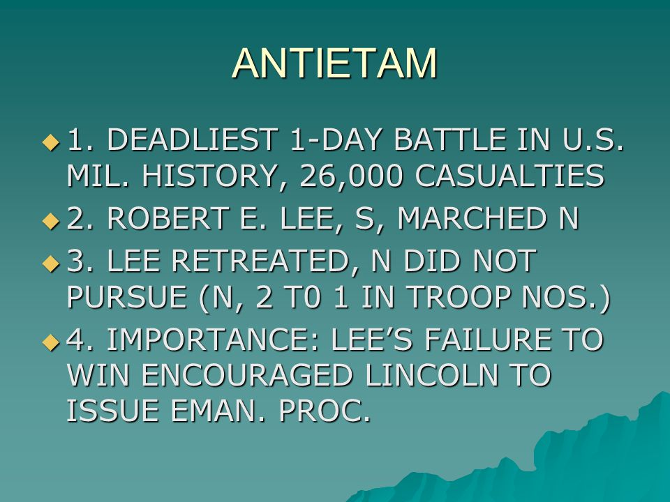 ANTIETAM  1. DEADLIEST 1-DAY BATTLE IN U.S. MIL. HISTORY, 26,000 CASUALTIES  2. ROBERT E. LEE, S, MARCHED N  3. LEE RETREATED, N DID NOT PURSUE (N,