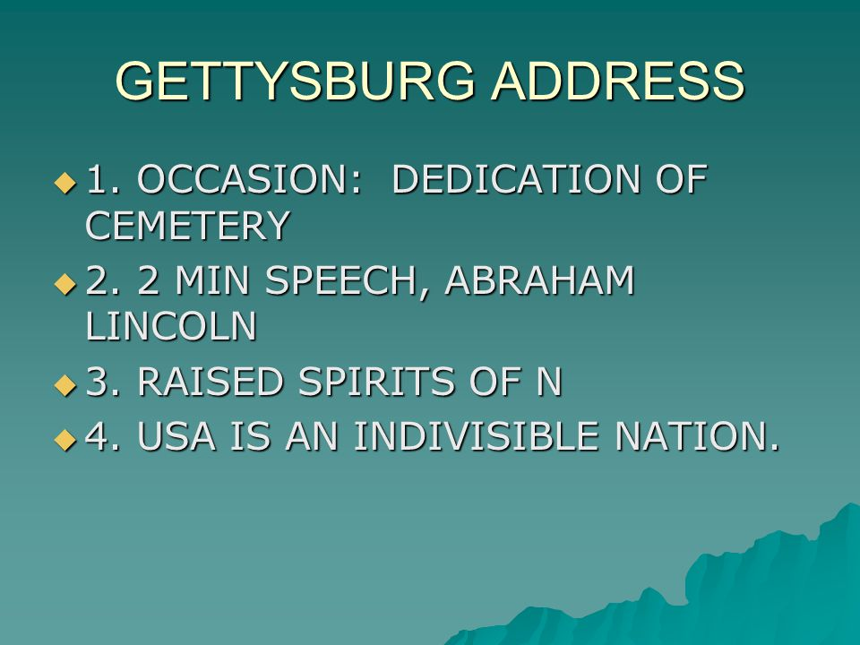 GETTYSBURG ADDRESS  1. OCCASION: DEDICATION OF CEMETERY  2. 2 MIN SPEECH, ABRAHAM LINCOLN  3. RAISED SPIRITS OF N  4. USA IS AN INDIVISIBLE NATION