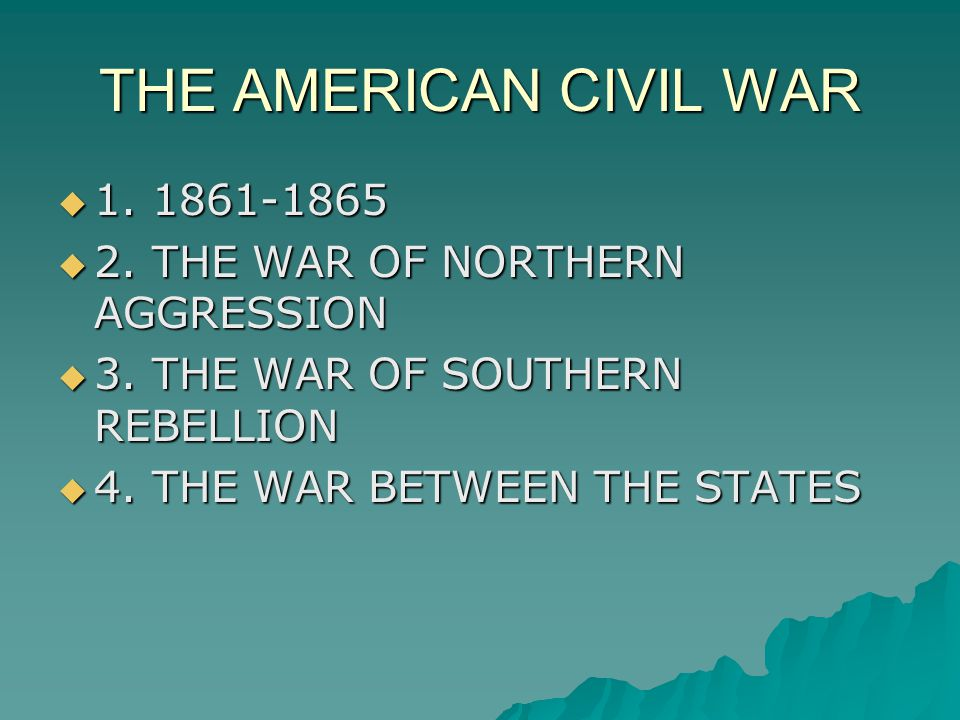 THE AMERICAN CIVIL WAR  1. 1861-1865  2. THE WAR OF NORTHERN AGGRESSION  3. THE WAR OF SOUTHERN REBELLION  4. THE WAR BETWEEN THE STATES