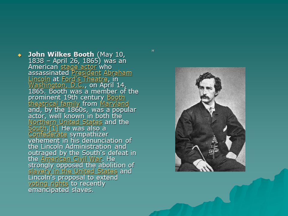  John Wilkes Booth (May 10, 1838 – April 26, 1865) was an American stage actor who assassinated President Abraham Lincoln at Ford s Theatre, in Washington, D.C., on April 14, 1865.