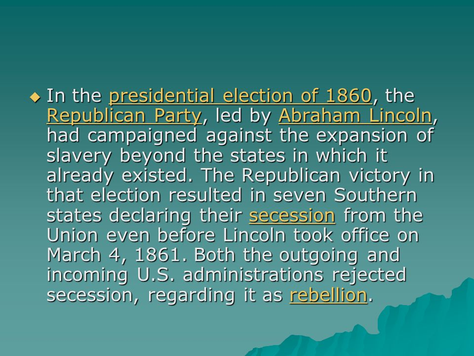  In the presidential election of 1860, the Republican Party, led by Abraham Lincoln, had campaigned against the expansion of slavery beyond the states in which it already existed.