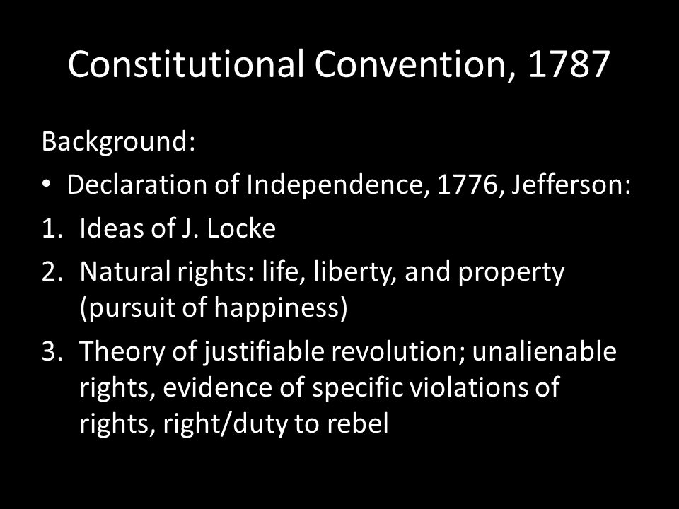 Constitutional Convention, 1787 Background: Declaration of Independence, 1776, Jefferson: 1.Ideas of J. Locke 2.Natural rights: life, liberty, and pro