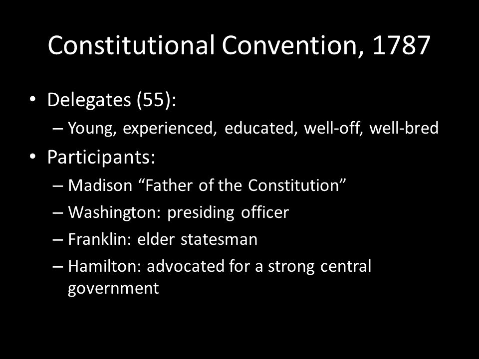 Constitutional Convention, 1787 Delegates (55): – Young, experienced, educated, well-off, well-bred Participants: – Madison Father of the Constitution – Washington: presiding officer – Franklin: elder statesman – Hamilton: advocated for a strong central government