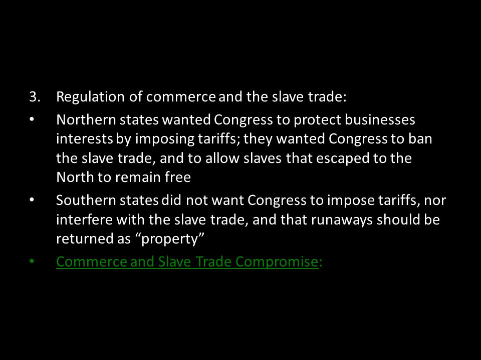 3.Regulation of commerce and the slave trade: Northern states wanted Congress to protect businesses interests by imposing tariffs; they wanted Congres