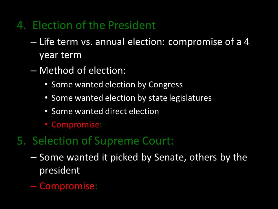 4.Election of the President – Life term vs. annual election: compromise of a 4 year term – Method of election: Some wanted election by Congress Some w