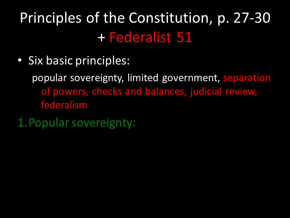 Principles of the Constitution, p. 27-30 + Federalist 51 Six basic principles: popular sovereignty, limited government, separation of powers, checks a