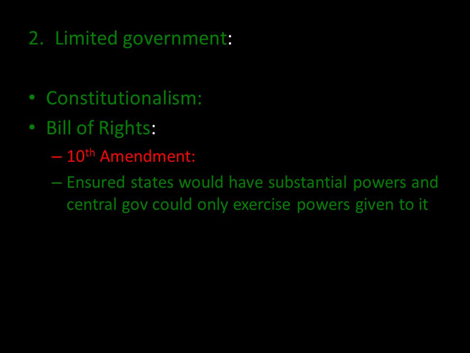 2.Limited government: Constitutionalism: Bill of Rights: – 10 th Amendment: – Ensured states would have substantial powers and central gov could only exercise powers given to it