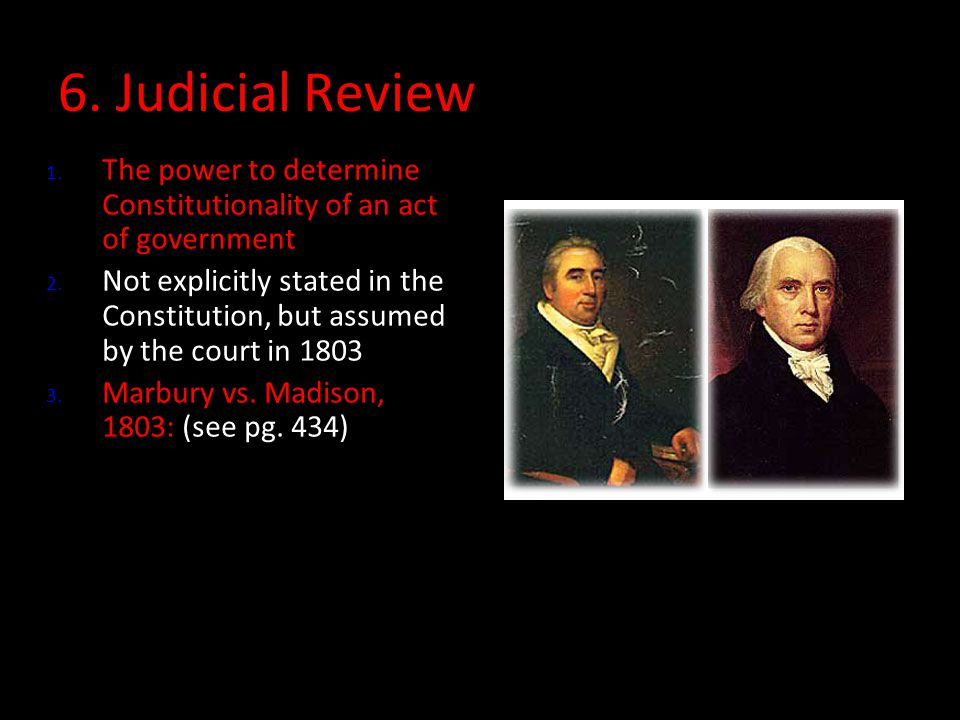 6. Judicial Review 1. The power to determine Constitutionality of an act of government 2. Not explicitly stated in the Constitution, but assumed by th