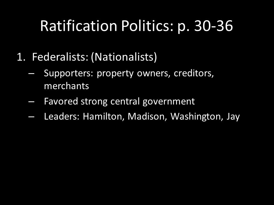 Ratification Politics: p. 30-36 1.Federalists: (Nationalists) – Supporters: property owners, creditors, merchants – Favored strong central government