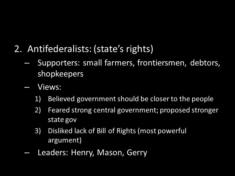 2.Antifederalists: (state's rights) – Supporters: small farmers, frontiersmen, debtors, shopkeepers – Views: 1)Believed government should be closer to the people 2)Feared strong central government; proposed stronger state gov 3)Disliked lack of Bill of Rights (most powerful argument) – Leaders: Henry, Mason, Gerry