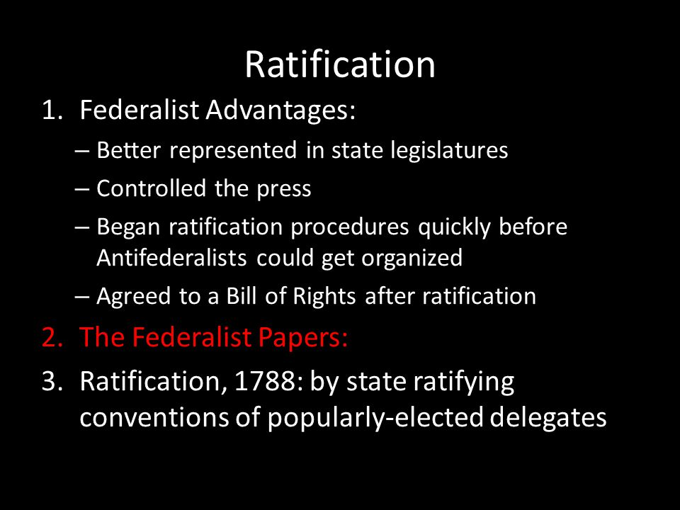 Ratification 1.Federalist Advantages: – Better represented in state legislatures – Controlled the press – Began ratification procedures quickly before