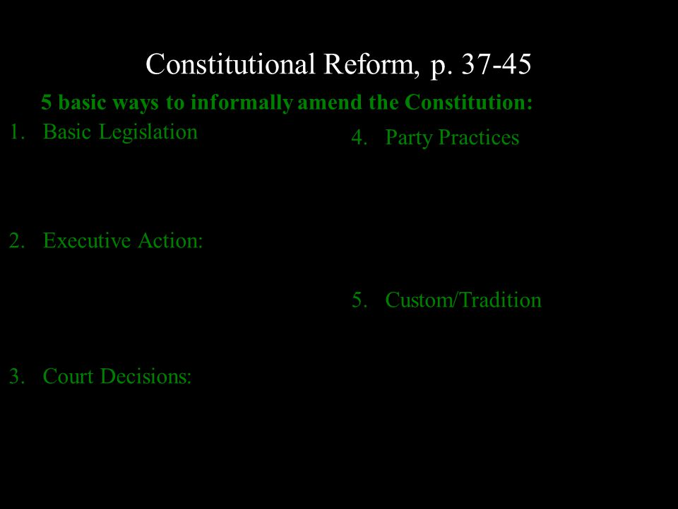 Constitutional Reform, p. 37-45 5 basic ways to informally amend the Constitution: 1.Basic Legislation 2.Executive Action: 3.Court Decisions: 4.Party