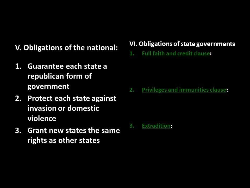 V. Obligations of the national: 1.Guarantee each state a republican form of government 2.Protect each state against invasion or domestic violence 3.Gr