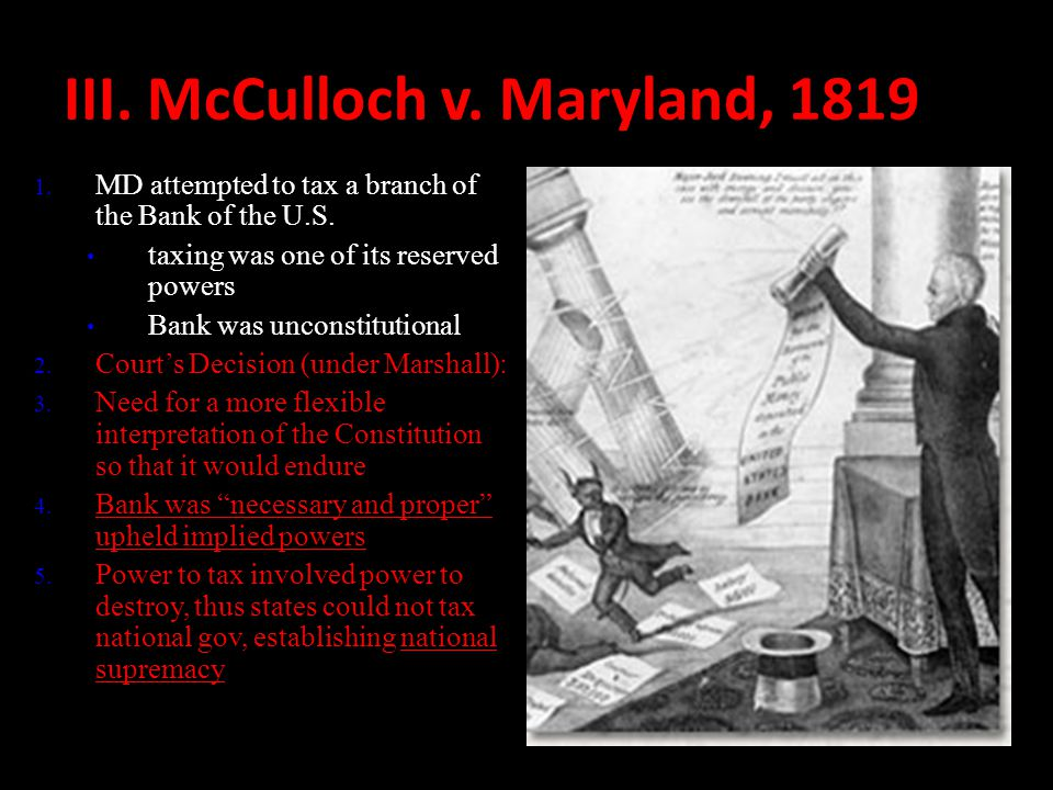 III. McCulloch v. Maryland, 1819 1. MD attempted to tax a branch of the Bank of the U.S. taxing was one of its reserved powers Bank was unconstitution