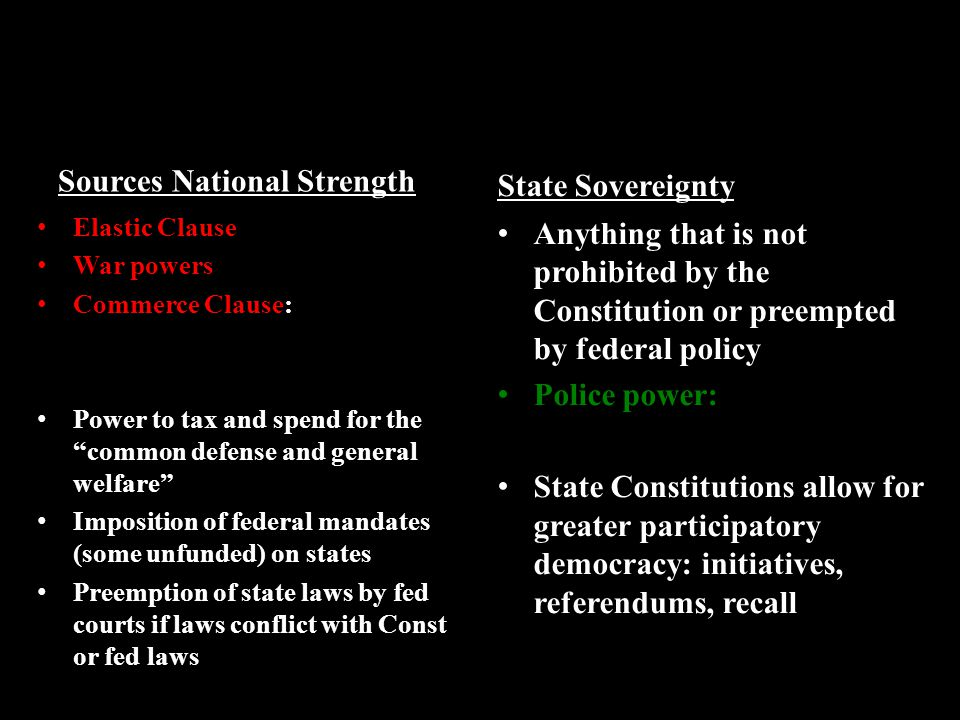 Sources National Strength Elastic Clause War powers Commerce Clause: Power to tax and spend for the common defense and general welfare Imposition of federal mandates (some unfunded) on states Preemption of state laws by fed courts if laws conflict with Const or fed laws State Sovereignty Anything that is not prohibited by the Constitution or preempted by federal policy Police power: State Constitutions allow for greater participatory democracy: initiatives, referendums, recall