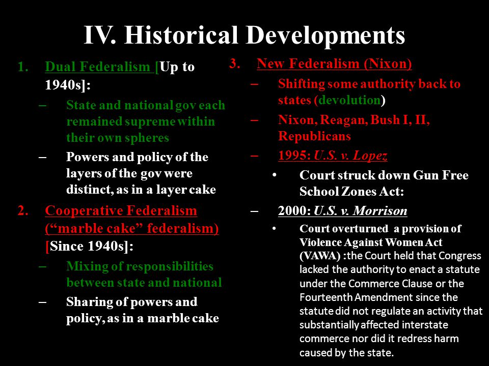 IV. Historical Developments 1.Dual Federalism [Up to 1940s]: – State and national gov each remained supreme within their own spheres – Powers and poli