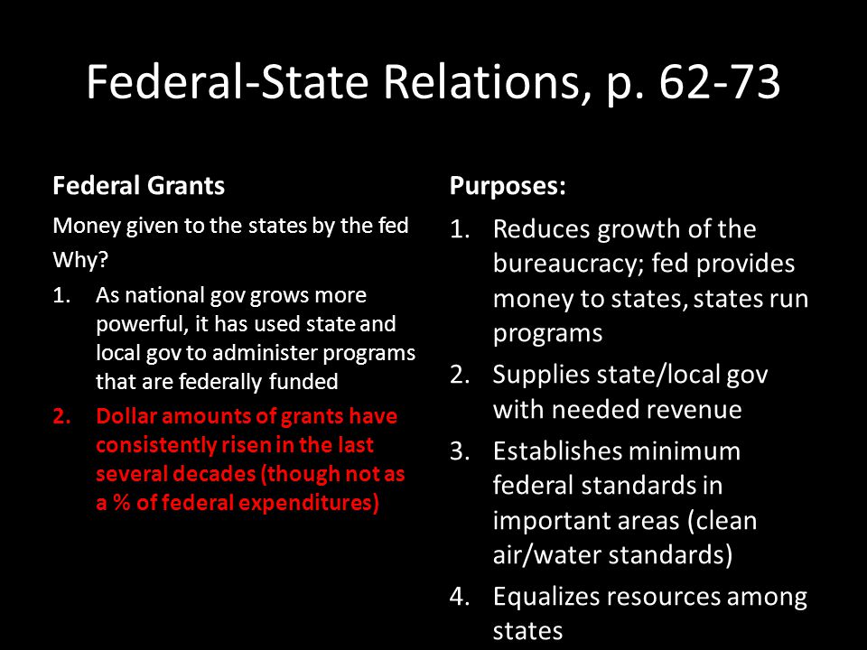 Federal-State Relations, p. 62-73 Federal Grants Money given to the states by the fed Why? 1.As national gov grows more powerful, it has used state an