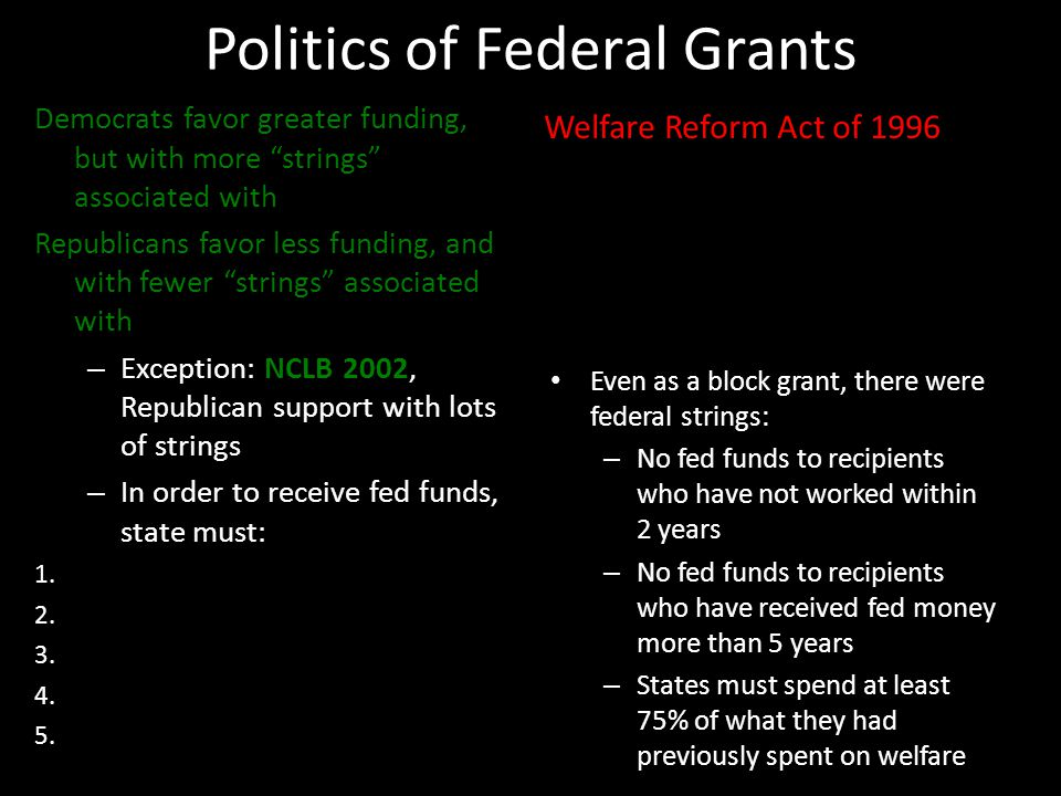 Politics of Federal Grants Democrats favor greater funding, but with more strings associated with Republicans favor less funding, and with fewer strings associated with – Exception: NCLB 2002, Republican support with lots of strings – In order to receive fed funds, state must: 1.