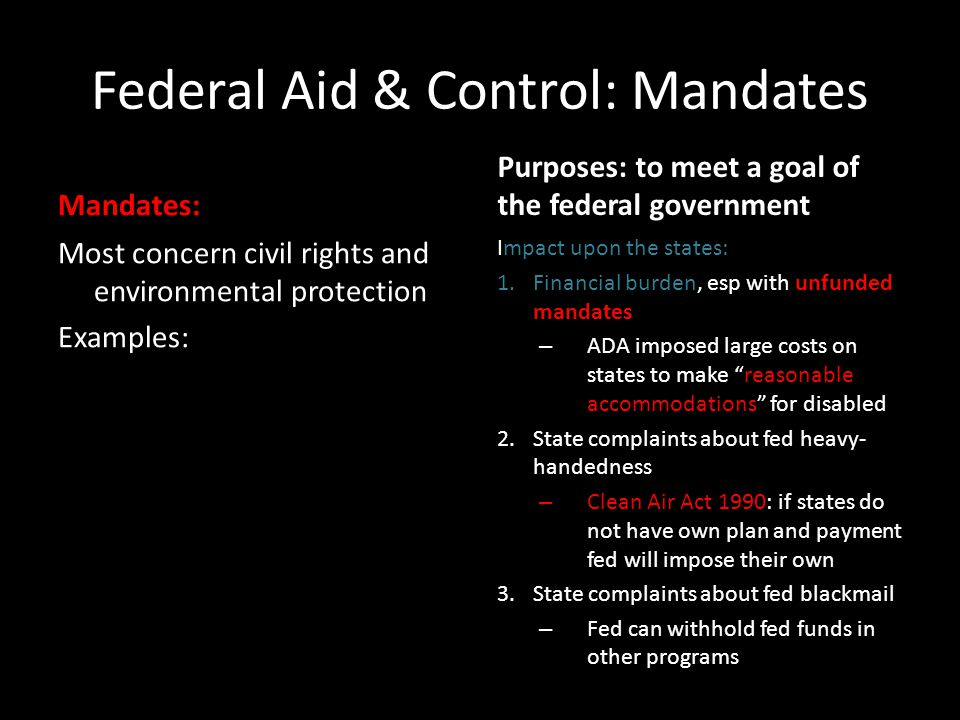 Federal Aid & Control: Mandates Mandates: Most concern civil rights and environmental protection Examples: Purposes: to meet a goal of the federal government Impact upon the states: 1.Financial burden, esp with unfunded mandates – ADA imposed large costs on states to make reasonable accommodations for disabled 2.State complaints about fed heavy- handedness – Clean Air Act 1990: if states do not have own plan and payment fed will impose their own 3.State complaints about fed blackmail – Fed can withhold fed funds in other programs