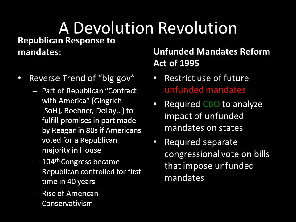 A Devolution Revolution Republican Response to mandates: Reverse Trend of big gov – Part of Republican Contract with America (Gingrich [SoH], Boehner, DeLay…) to fulfill promises in part made by Reagan in 80s if Americans voted for a Republican majority in House – 104 th Congress became Republican controlled for first time in 40 years – Rise of American Conservativism Unfunded Mandates Reform Act of 1995 Restrict use of future unfunded mandates Required CBO to analyze impact of unfunded mandates on states Required separate congressional vote on bills that impose unfunded mandates