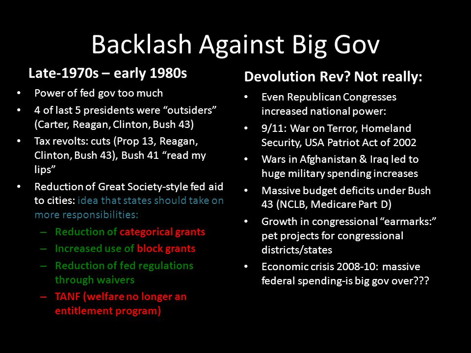 Backlash Against Big Gov Late-1970s – early 1980s Power of fed gov too much 4 of last 5 presidents were outsiders (Carter, Reagan, Clinton, Bush 43) Tax revolts: cuts (Prop 13, Reagan, Clinton, Bush 43), Bush 41 read my lips Reduction of Great Society-style fed aid to cities: idea that states should take on more responsibilities: – Reduction of categorical grants – Increased use of block grants – Reduction of fed regulations through waivers – TANF (welfare no longer an entitlement program) Devolution Rev.