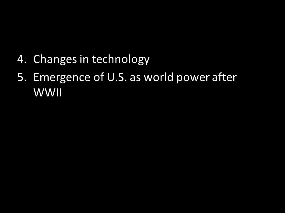4.Changes in technology 5.Emergence of U.S. as world power after WWII