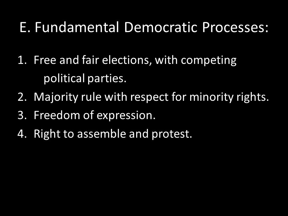 E. Fundamental Democratic Processes: 1.Free and fair elections, with competing political parties. 2.Majority rule with respect for minority rights. 3.