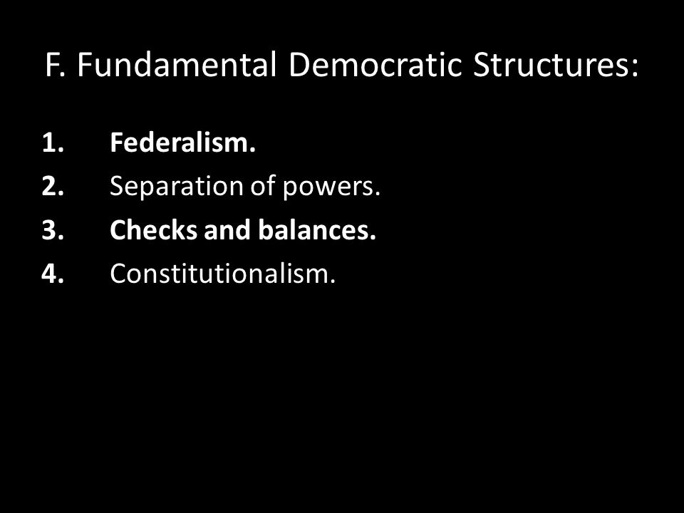 F. Fundamental Democratic Structures: 1.Federalism. 2.Separation of powers. 3.Checks and balances. 4.Constitutionalism.