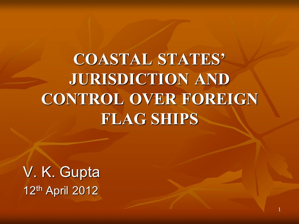1 COASTAL STATES' JURISDICTION AND CONTROL OVER FOREIGN FLAG SHIPS V. K. Gupta 12 th April 2012