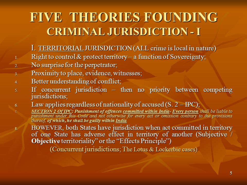 5 FIVE THEORIES FOUNDING CRIMINAL JURISDICTION - I I. TERRITORIAL JURISDICTION (ALL crime is local in nature) 1. Right to control & protect territory