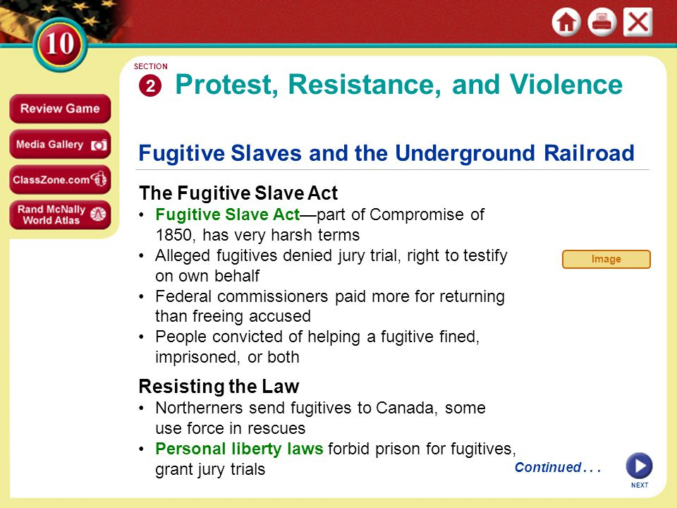 Fugitive Slaves and the Underground Railroad The Fugitive Slave Act Fugitive Slave Act—part of Compromise of 1850, has very harsh terms Alleged fugitives denied jury trial, right to testify on own behalf Federal commissioners paid more for returning than freeing accused People convicted of helping a fugitive fined, imprisoned, or both Protest, Resistance, and Violence 2 SECTION NEXT Resisting the Law Northerners send fugitives to Canada, some use force in rescues Personal liberty laws forbid prison for fugitives, grant jury trials Continued...