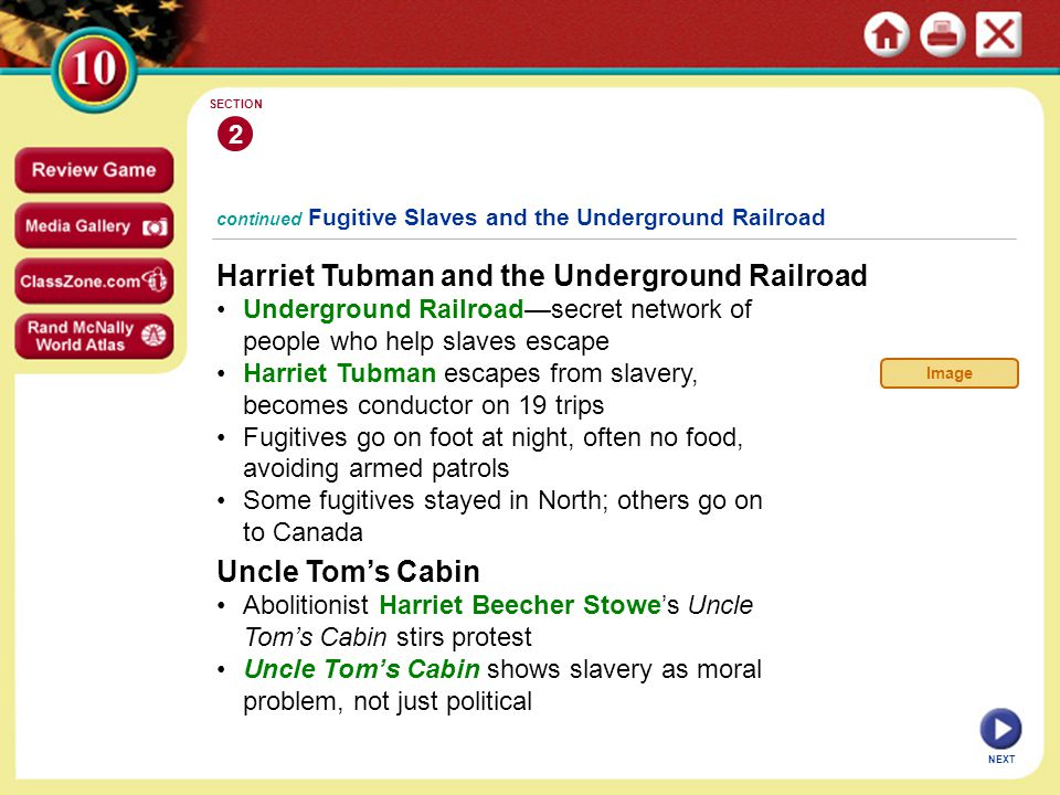 continued Fugitive Slaves and the Underground Railroad Harriet Tubman and the Underground Railroad Underground Railroad—secret network of people who help slaves escape Harriet Tubman escapes from slavery, becomes conductor on 19 trips Fugitives go on foot at night, often no food, avoiding armed patrols Some fugitives stayed in North; others go on to Canada 2 SECTION NEXT Uncle Tom's Cabin Abolitionist Harriet Beecher Stowe's Uncle Tom's Cabin stirs protest Uncle Tom's Cabin shows slavery as moral problem, not just political Image