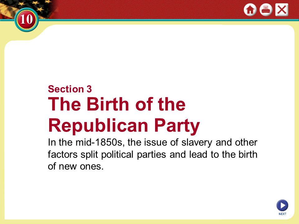 NEXT Section 3 The Birth of the Republican Party In the mid-1850s, the issue of slavery and other factors split political parties and lead to the birth of new ones.