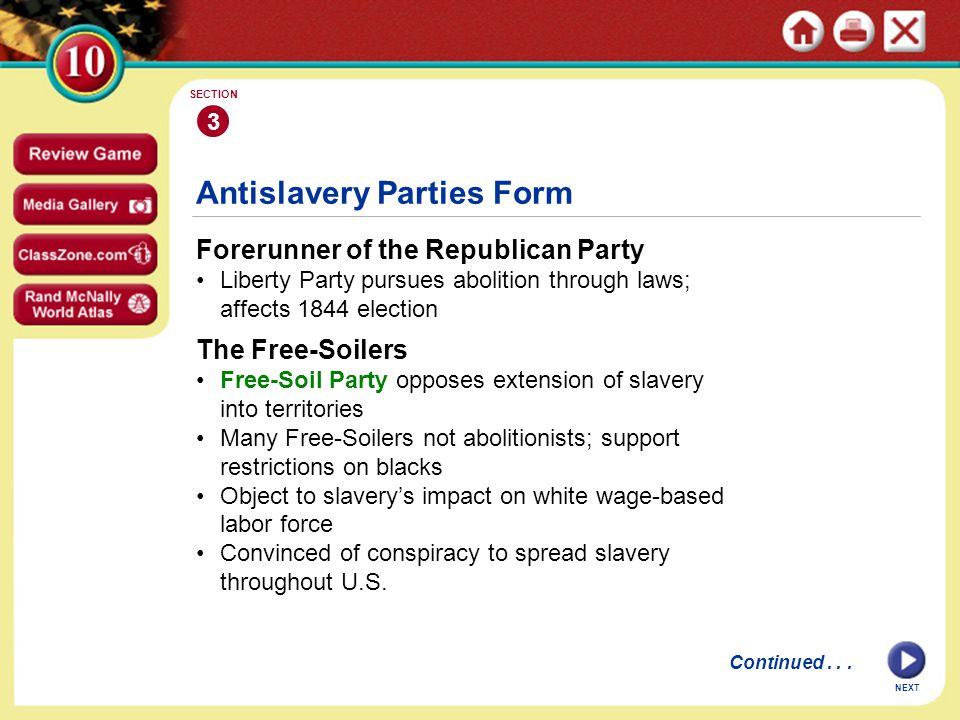 NEXT Antislavery Parties Form Forerunner of the Republican Party Liberty Party pursues abolition through laws; affects 1844 election 3 SECTION The Free-Soilers Free-Soil Party opposes extension of slavery into territories Many Free-Soilers not abolitionists; support restrictions on blacks Object to slavery's impact on white wage-based labor force Convinced of conspiracy to spread slavery throughout U.S.