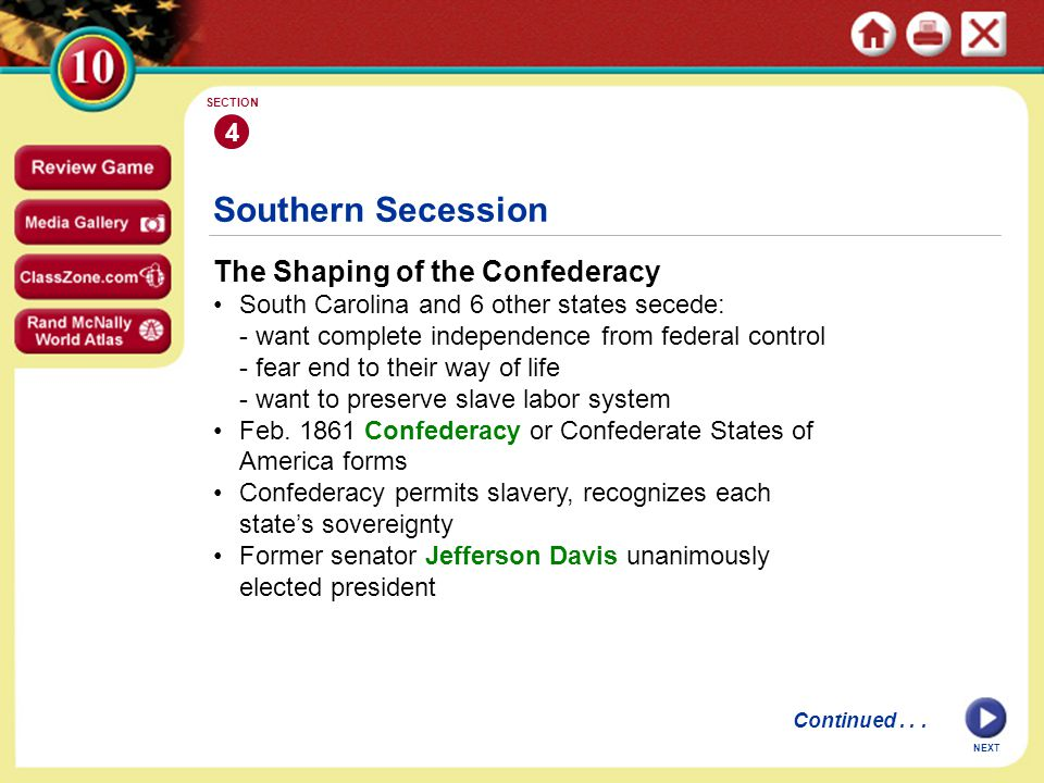 NEXT 4 SECTION Southern Secession The Shaping of the Confederacy South Carolina and 6 other states secede: - want complete independence from federal control - fear end to their way of life - want to preserve slave labor system Feb.