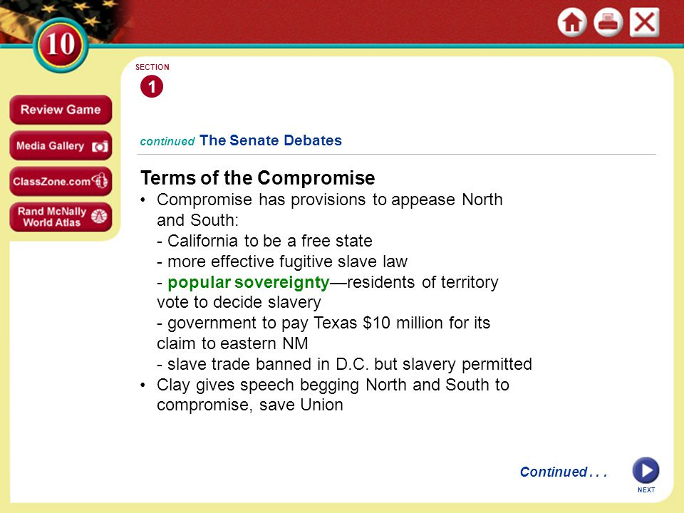 continued The Senate Debates Terms of the Compromise Compromise has provisions to appease North and South: - California to be a free state - more effective fugitive slave law - popular sovereignty—residents of territory vote to decide slavery - government to pay Texas $10 million for its claim to eastern NM - slave trade banned in D.C.