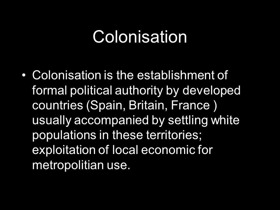 Colonisation Colonisation is the establishment of formal political authority by developed countries (Spain, Britain, France ) usually accompanied by settling white populations in these territories; exploitation of local economic for metropolitian use.