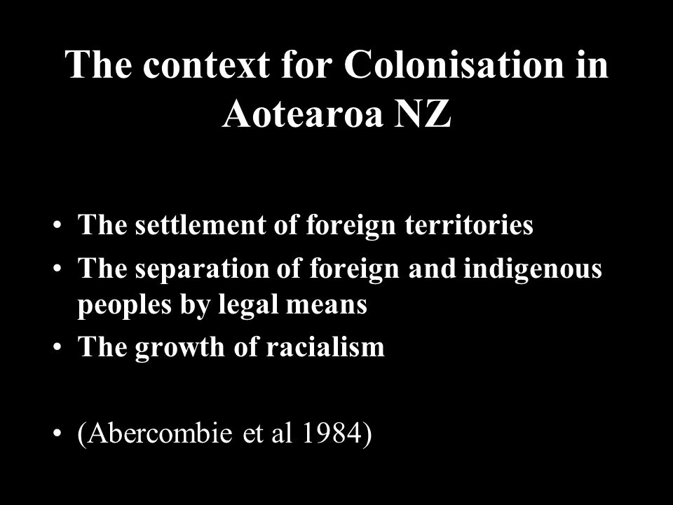 The context for Colonisation in Aotearoa NZ The settlement of foreign territories The separation of foreign and indigenous peoples by legal means The growth of racialism (Abercombie et al 1984)