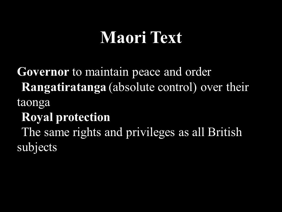 Maori Text Maori expectations were: Governor to maintain peace and order Rangatiratanga (absolute control) over their taonga Royal protection The same rights and privileges as all British subjects