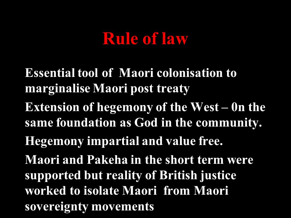 Rule of law Essential tool of Maori colonisation to marginalise Maori post treaty Extension of hegemony of the West – 0n the same foundation as God in the community.