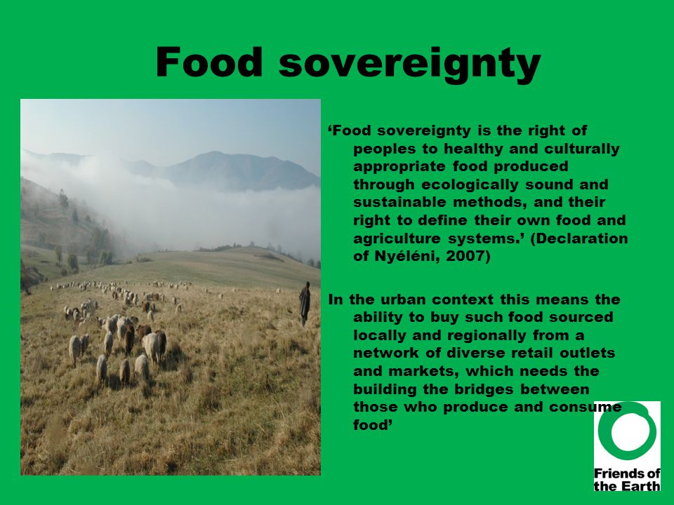 Food sovereignty 'Food sovereignty is the right of peoples to healthy and culturally appropriate food produced through ecologically sound and sustaina