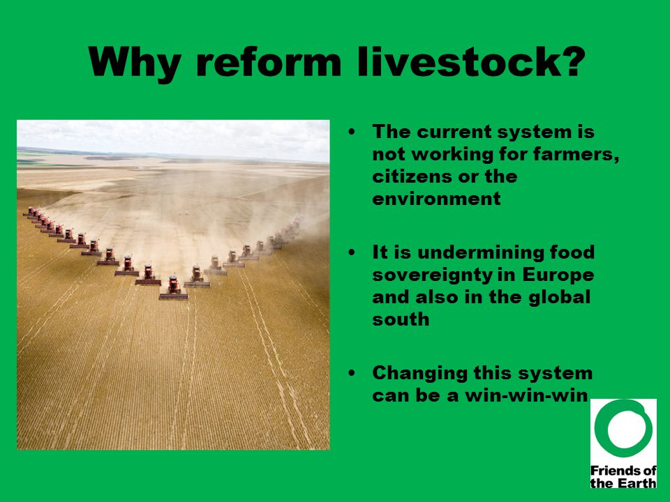 Why reform livestock? The current system is not working for farmers, citizens or the environment It is undermining food sovereignty in Europe and also