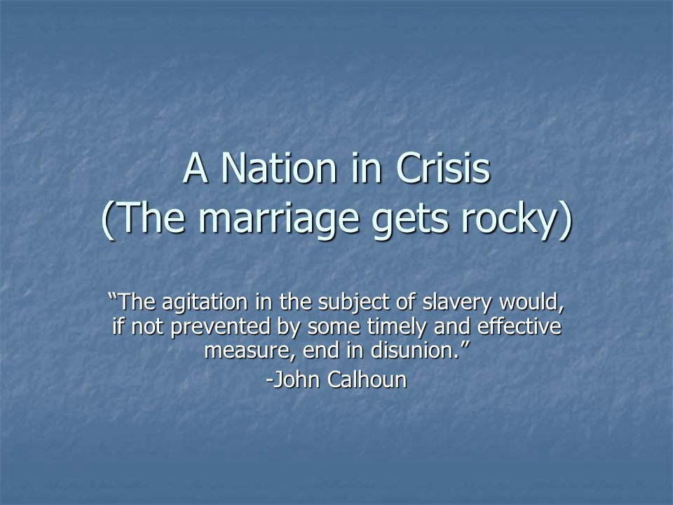A Nation in Crisis (The marriage gets rocky) The agitation in the subject of slavery would, if not prevented by some timely and effective measure, end in disunion. -John Calhoun