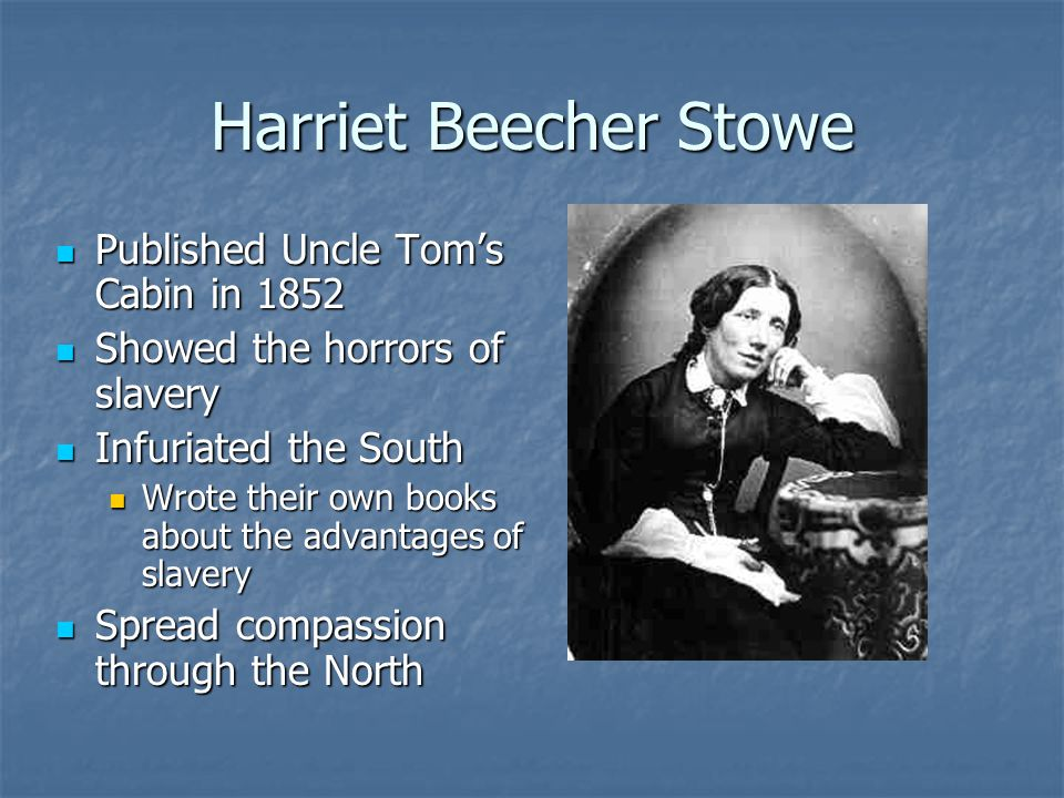 Harriet Beecher Stowe Published Uncle Tom's Cabin in 1852 Published Uncle Tom's Cabin in 1852 Showed the horrors of slavery Showed the horrors of slav
