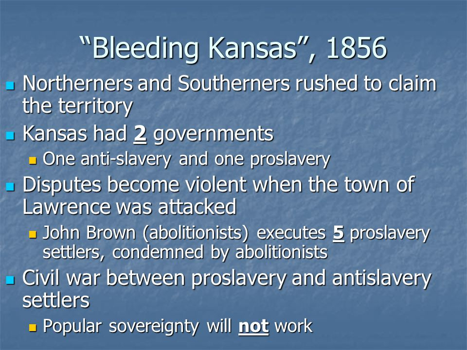 Bleeding Kansas , 1856 Northerners and Southerners rushed to claim the territory Northerners and Southerners rushed to claim the territory Kansas had 2 governments Kansas had 2 governments One anti-slavery and one proslavery One anti-slavery and one proslavery Disputes become violent when the town of Lawrence was attacked Disputes become violent when the town of Lawrence was attacked John Brown (abolitionists) executes 5 proslavery settlers, condemned by abolitionists John Brown (abolitionists) executes 5 proslavery settlers, condemned by abolitionists Civil war between proslavery and antislavery settlers Civil war between proslavery and antislavery settlers Popular sovereignty will not work Popular sovereignty will not work