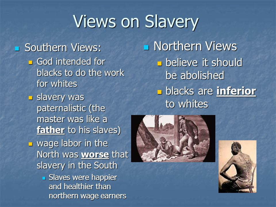 Views on Slavery Northern Views Northern Views believe it should be abolished believe it should be abolished blacks are inferior to whites blacks are inferior to whites Southern Views: Southern Views: God intended for blacks to do the work for whites slavery was paternalistic (the master was like a father to his slaves) wage labor in the North was worse that slavery in the South Slaves were happier and healthier than northern wage earners